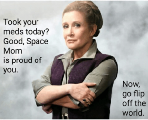 "Picture of General Leia Organa with text overlaid that says ""Took your meds today? Good, Space Mom is proud of you. Now, go flip off the world."""