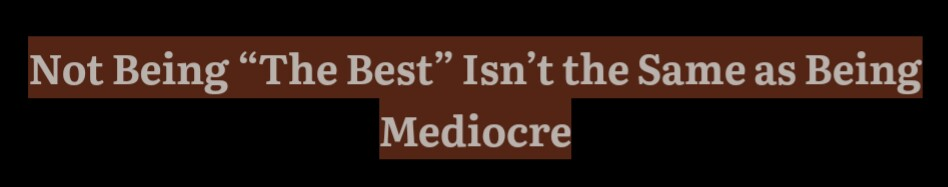 Not Being the Best Isn't the Same as Being Mediocre