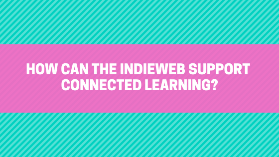 How can the IndieWeb support connected learning?